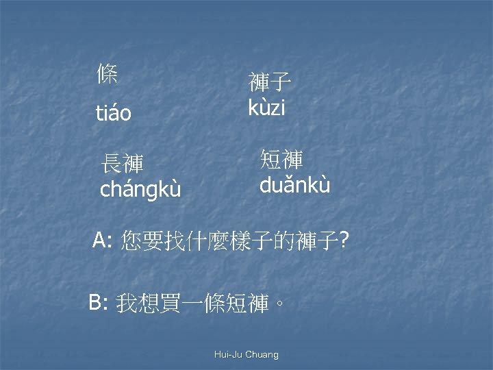 條 tiáo 長褲 chángkù 褲子 kùzi 短褲 duǎnkù A: 您要找什麼樣子的褲子? B: 我想買一條短褲。 Hui-Ju Chuang