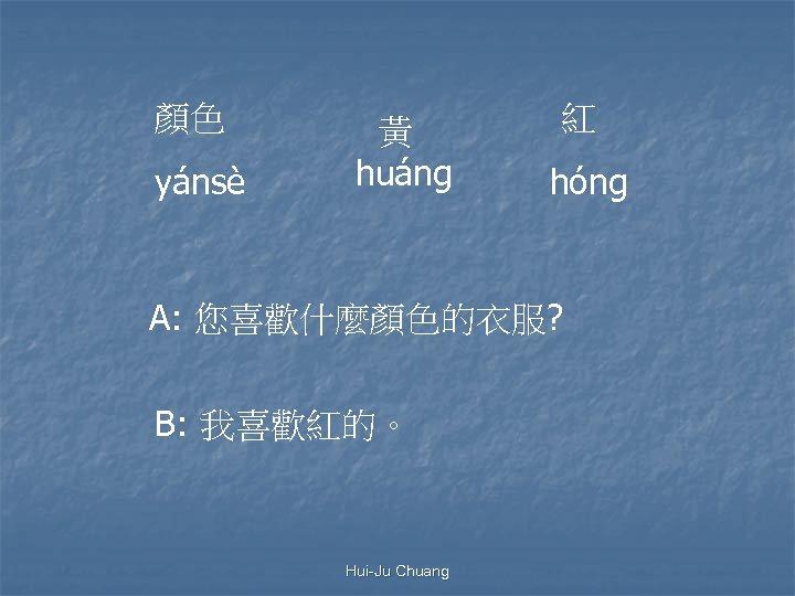 顏色 yánsè 黃 huáng 紅 hóng A: 您喜歡什麼顏色的衣服? B: 我喜歡紅的。 Hui-Ju Chuang