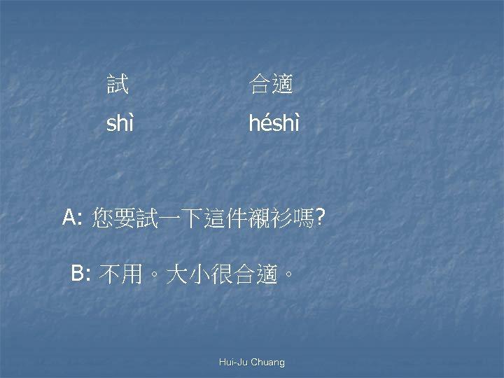 試 合適 shì héshì A: 您要試一下這件襯衫嗎? B: 不用。大小很合適。 Hui-Ju Chuang