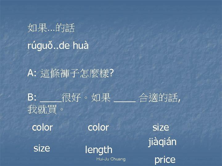 如果…的話 rúguǒ. . de huà A: 這條褲子怎麼樣? B: ____很好。如果 ____ 合適的話, 我就買。 color size