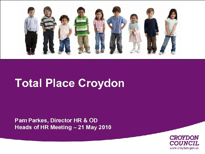 Total Place Croydon Pam Parkes, Director HR & OD Heads of HR Meeting –