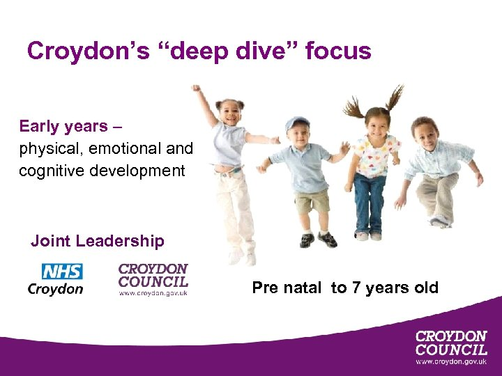 """Croydon's """"deep dive"""" focus Early years – physical, emotional and cognitive development Joint Leadership"""