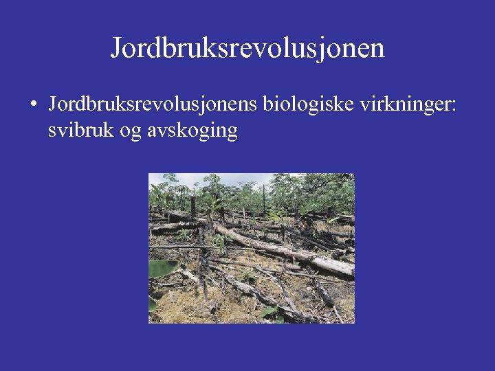 Jordbruksrevolusjonen • Jordbruksrevolusjonens biologiske virkninger: svibruk og avskoging