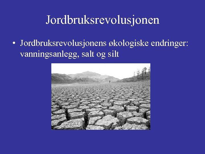 Jordbruksrevolusjonen • Jordbruksrevolusjonens økologiske endringer: vanningsanlegg, salt og silt