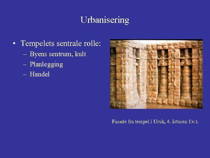 Urbanisering • Tempelets sentrale rolle: – Byens sentrum, kult – Planlegging – Handel Fasade