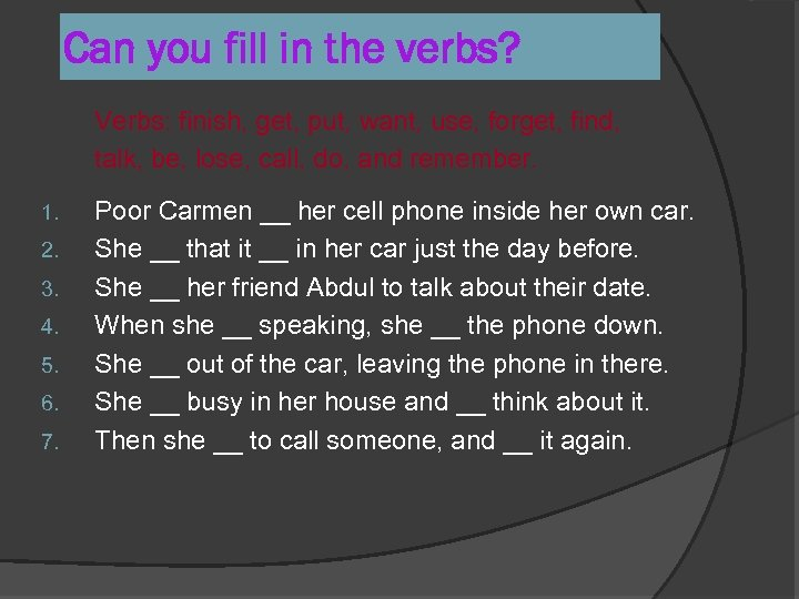 Can you fill in the verbs? Verbs: finish, get, put, want, use, forget, find,