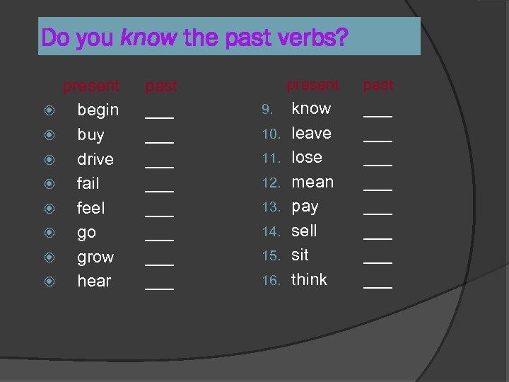 Do you know the past verbs? present begin buy drive fail feel go grow