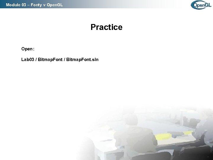 Module 03 – Fonty v Open. GL Practice Open: Lab 03 / Bitmap. Font.