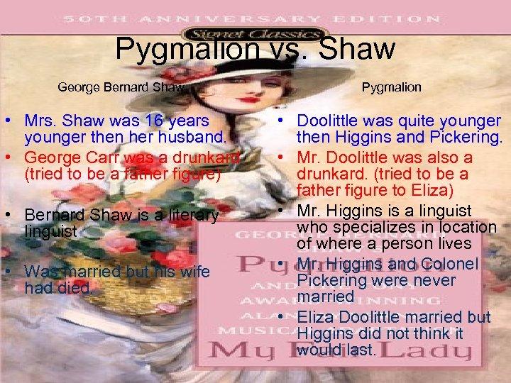 Pygmalion vs. Shaw George Bernard Shaw Pygmalion • Mrs. Shaw was 16 years younger