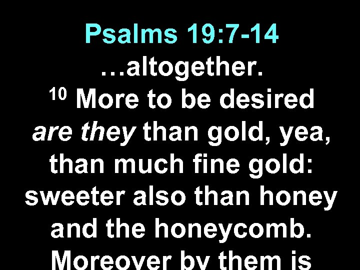 Psalms 19: 7 -14 …altogether. 10 More to be desired are they than gold,