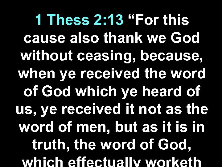 "1 Thess 2: 13 ""For this cause also thank we God without ceasing, because,"