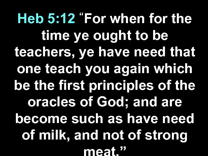 """For Heb 5: 12 when for the time ye ought to be teachers, ye"