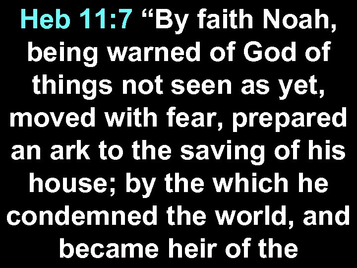 "Heb 11: 7 ""By faith Noah, being warned of God of things not seen"