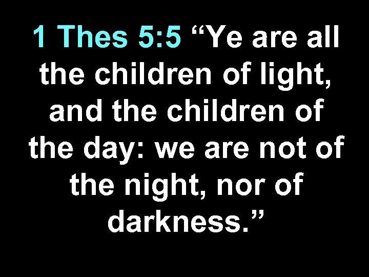 "1 Thes 5: 5 ""Ye are all the children of light, and the children"