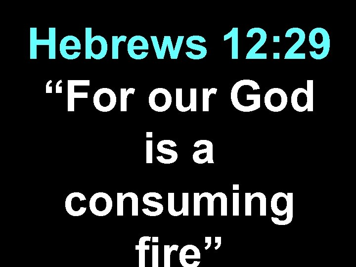 "Hebrews 12: 29 ""For our God is a consuming"