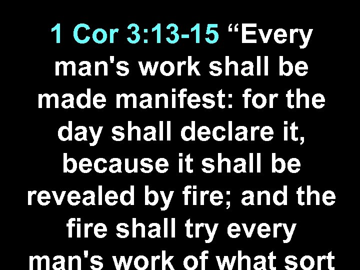 "1 Cor 3: 13 -15 ""Every man's work shall be made manifest: for the"