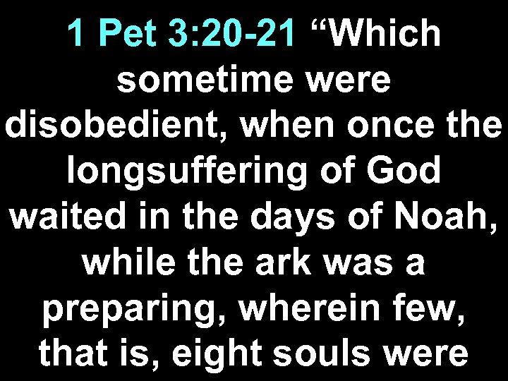 "1 Pet 3: 20 -21 ""Which sometime were disobedient, when once the longsuffering of"