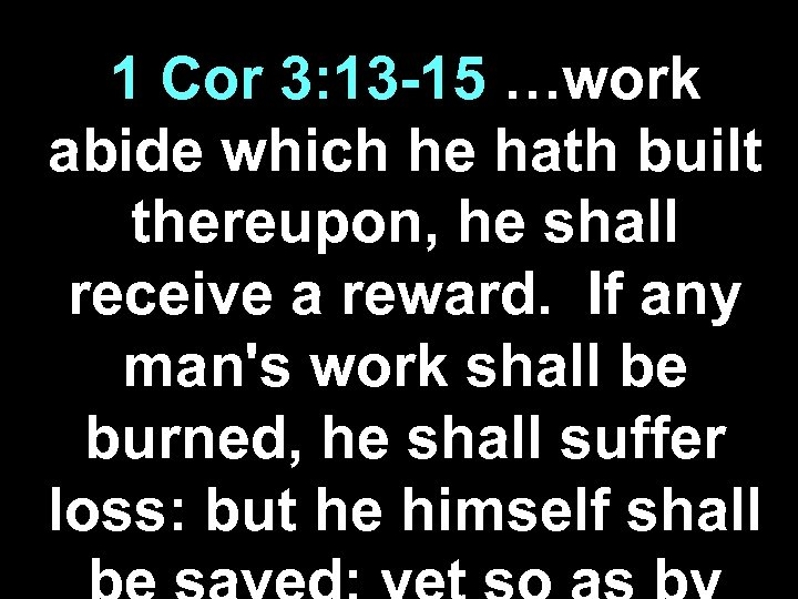 1 Cor 3: 13 -15 …work abide which he hath built thereupon, he shall