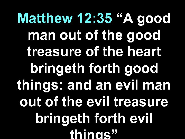 "Matthew 12: 35 ""A good man out of the good treasure of the heart"
