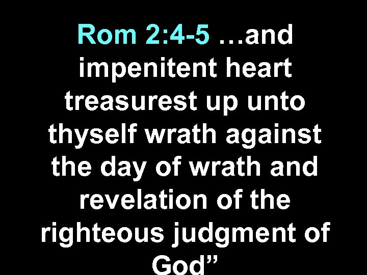 Rom 2: 4 -5 …and impenitent heart treasurest up unto thyself wrath against the