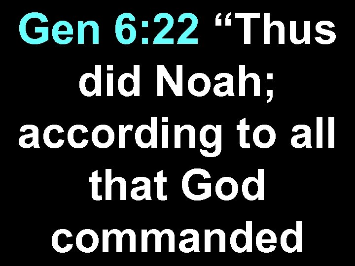 "Gen 6: 22 ""Thus did Noah; according to all that God commanded"