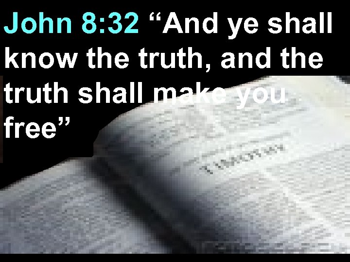 "John 8: 32 ""And ye shall know the truth, and the truth shall make"