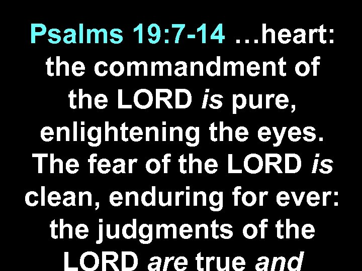 Psalms 19: 7 -14 …heart: the commandment of the LORD is pure, enlightening the