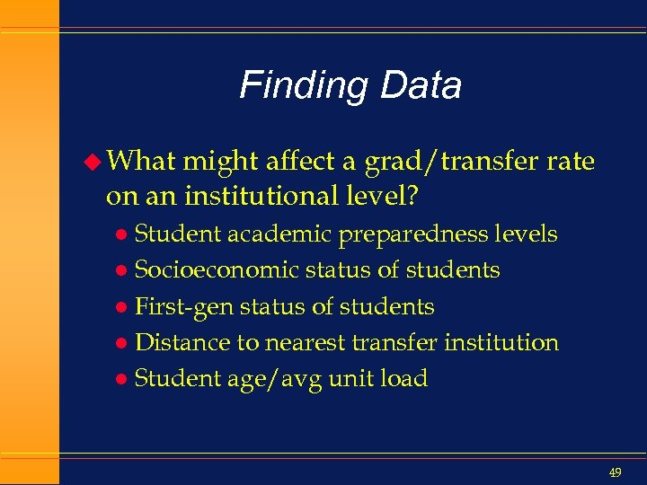 Finding Data u What might affect a grad/transfer rate on an institutional level? Student