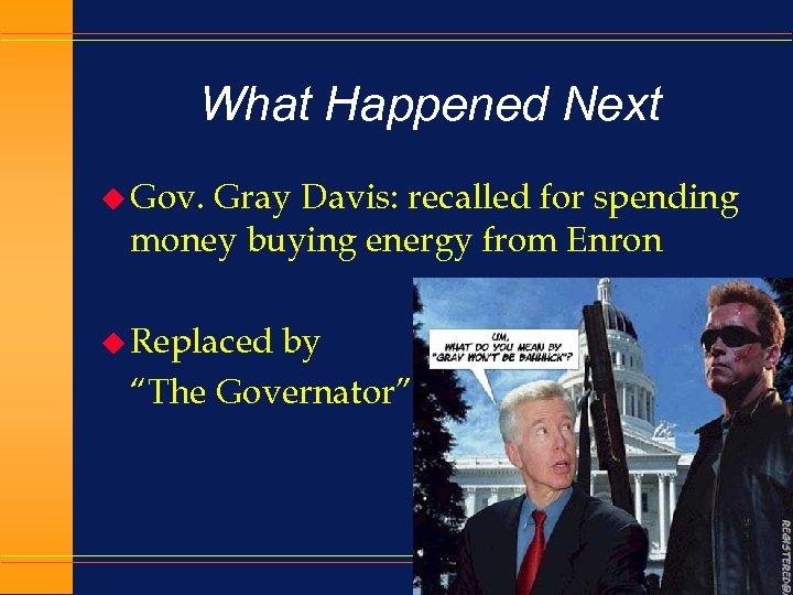 What Happened Next u Gov. Gray Davis: recalled for spending money buying energy from