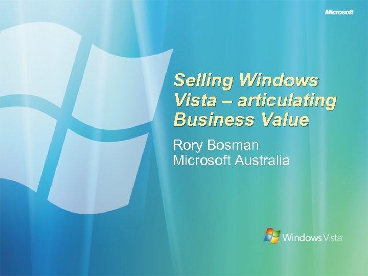 Selling Windows Vista – articulating Business Value Rory Bosman Microsoft Australia