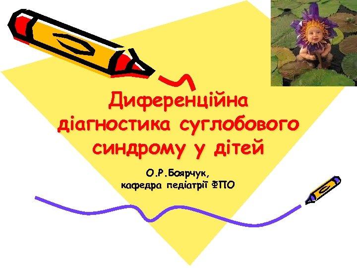Диференційна діагностика суглобового синдрому у дітей О. Р. Боярчук, кафедра педіатрії ФПО