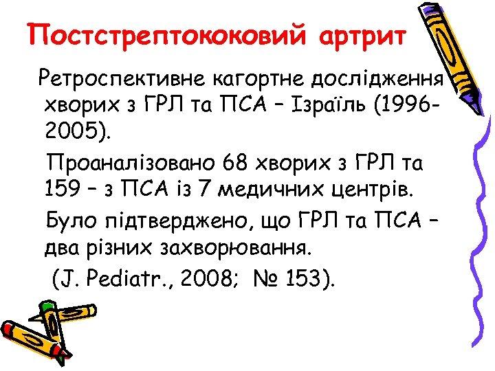 Постстрептококовий артрит Ретроспективне кагортне дослідження хворих з ГРЛ та ПСА – Ізраїль (19962005). Проаналізовано