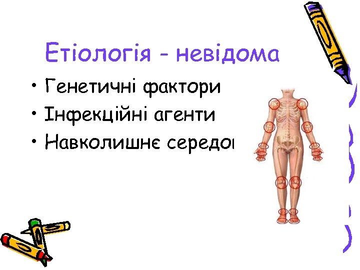 Етіологія - невідома • Генетичні фактори • Інфекційні агенти • Навколишнє середовище
