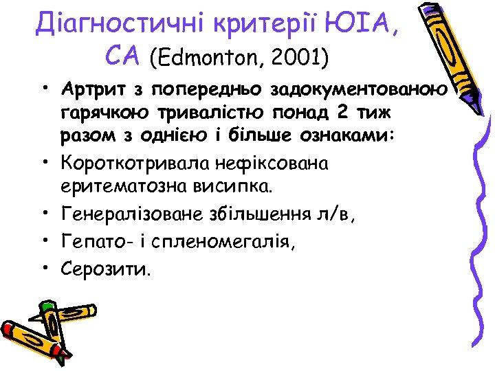 Діагностичні критерії ЮІА, СА (Edmonton, 2001) • Артрит з попередньо задокументованою гарячкою тривалістю понад