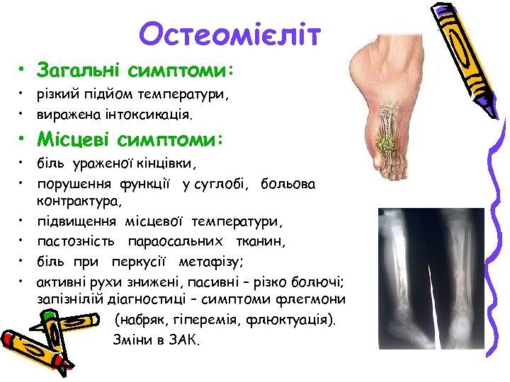 Остеомієліт • Загальні симптоми: • різкий підйом температури, • виражена інтоксикація. • Місцеві симптоми: