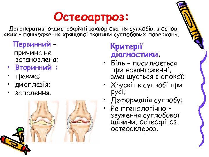 Остеоартроз: Дегенеративно-дистрофічні захворювання суглобів, в основі яких – пошкодження хрящової тканини суглобових поверхонь. •