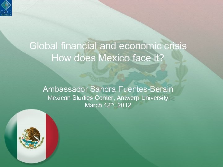 Global financial and economic crisis How does Mexico face it? Ambassador Sandra Fuentes-Berain Mexican