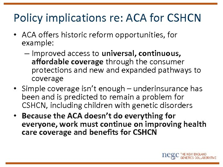 Policy implications re: ACA for CSHCN • ACA offers historic reform opportunities, for example: