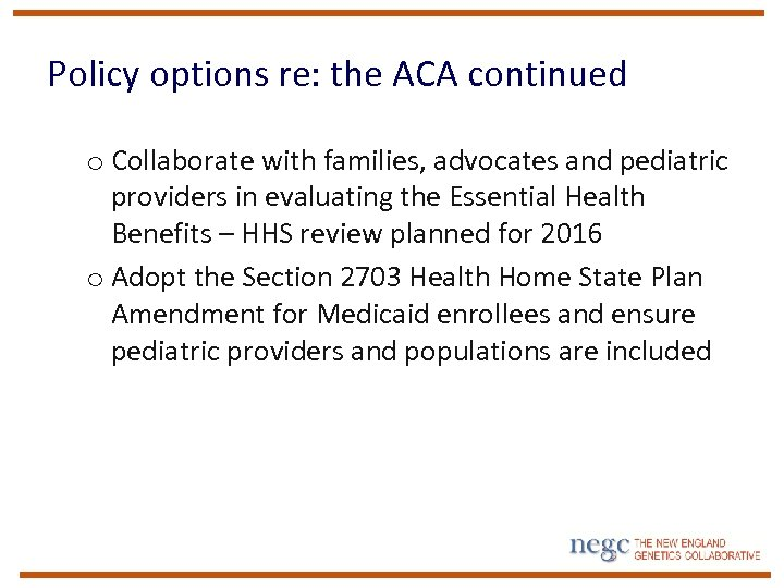 Policy options re: the ACA continued o Collaborate with families, advocates and pediatric providers