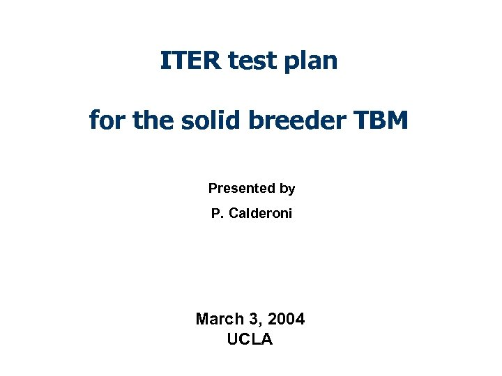 ITER test plan for the solid breeder TBM Presented by P. Calderoni March 3,