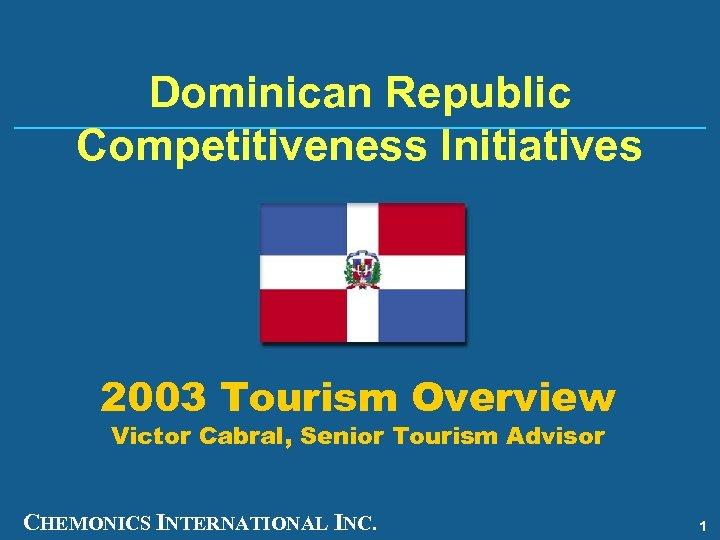 Dominican Republic Competitiveness Initiatives 2003 Tourism Overview Victor Cabral, Senior Tourism Advisor CHEMONICS INTERNATIONAL