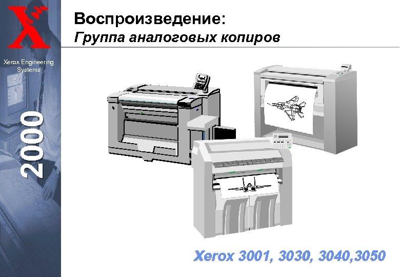 Воспроизведение: Группа аналоговых копиров 2000 Xerox Engineering Systems Xerox 3001, 3030, 3040, 3050