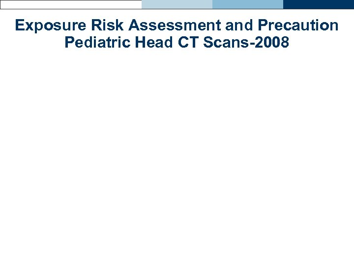 Exposure Risk Assessment and Precaution Pediatric Head CT Scans-2008