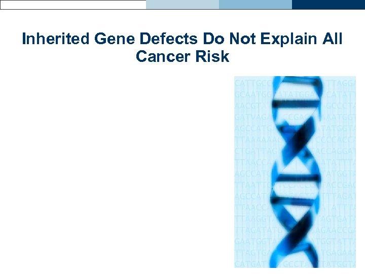 Inherited Gene Defects Do Not Explain All Cancer Risk