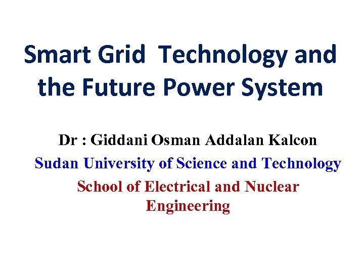 Smart Grid Technology and the Future Power System Dr : Giddani Osman Addalan Kalcon