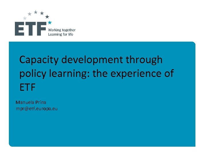Capacity development through policy learning: the experience of ETF Manuela Prina mpr@etf. europa. eu
