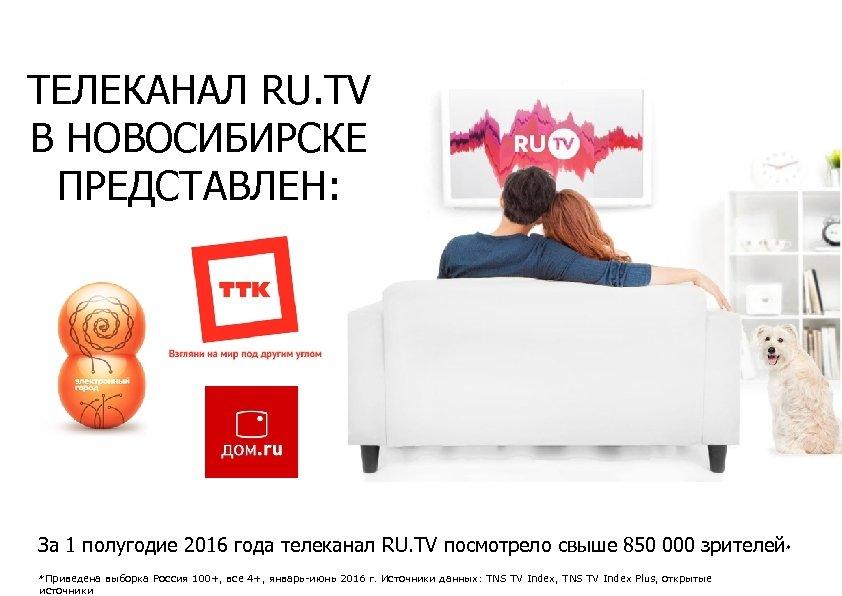 ТЕЛЕКАНАЛ RU. TV В НОВОСИБИРСКЕ ПРЕДСТАВЛЕН: За 1 полугодие 2016 года телеканал RU. TV