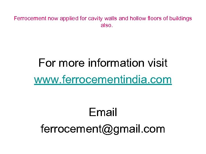 Ferrocement now applied for cavity walls and hollow floors of buildings also. For more