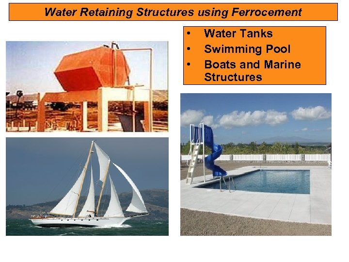 Water Retaining Structures using Ferrocement • • • Water Tanks Swimming Pool Boats and