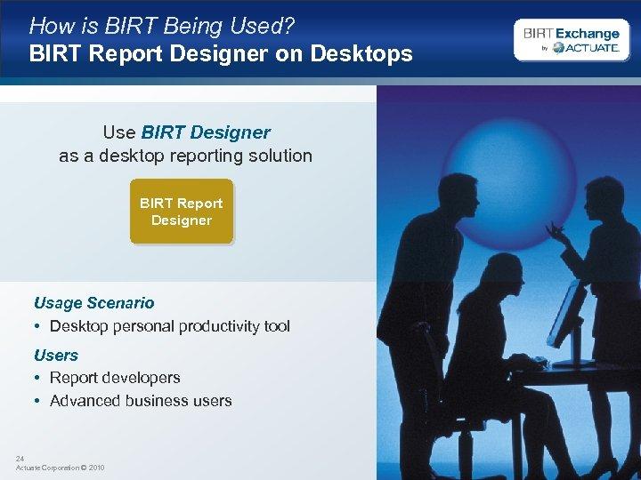 How is BIRT Being Used? BIRT Report Designer on Desktops Use BIRT Designer as